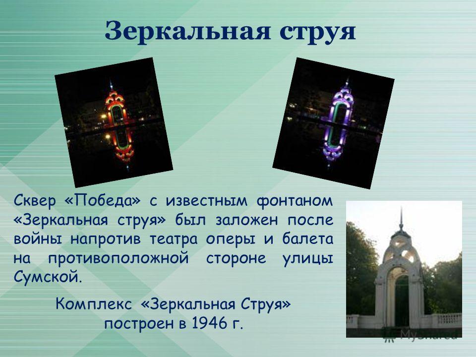 Зеркальная струя Сквер «Победа» с известным фонтаном «Зеркальная струя» был заложен после войны напротив театра оперы и балета на противоположной стороне улицы Сумской. Комплекс «Зеркальная Струя» построен в 1946 г.