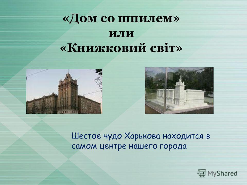 «Дом со шпилем» или «Книжковий світ» Шестое чудо Харькова находится в самом центре нашего города