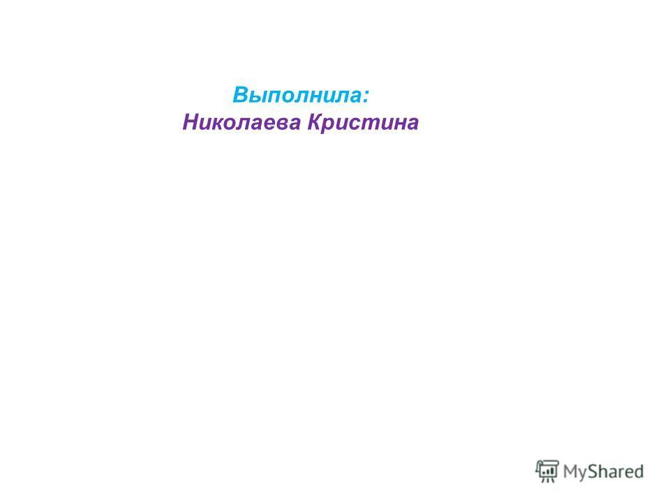 Выполнила: Николаева Кристина