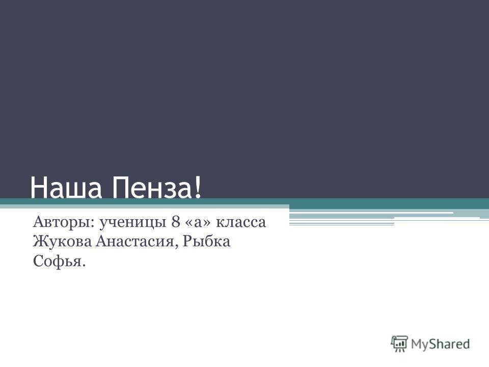Наша Пенза! Авторы: ученицы 8 «а» класса Жукова Анастасия, Рыбка Софья.