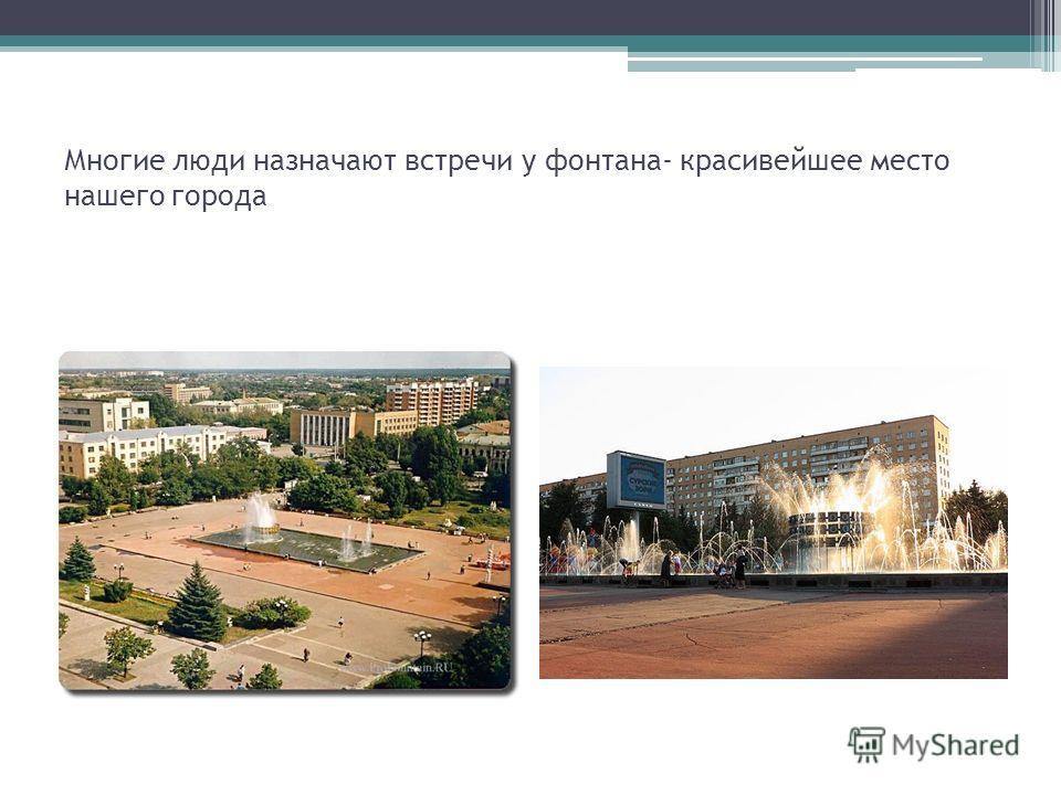 Многие люди назначают встречи у фонтана- красивейшее место нашего города