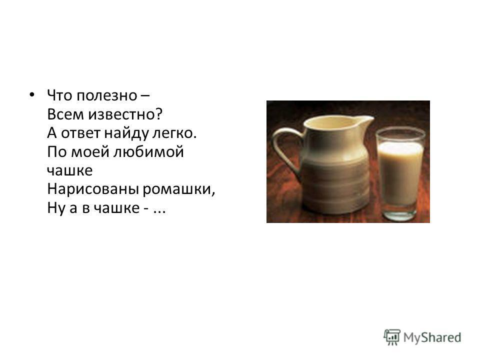 Что полезно – Всем известно? А ответ найду легко. По моей любимой чашке Нарисованы ромашки, Ну а в чашке -...