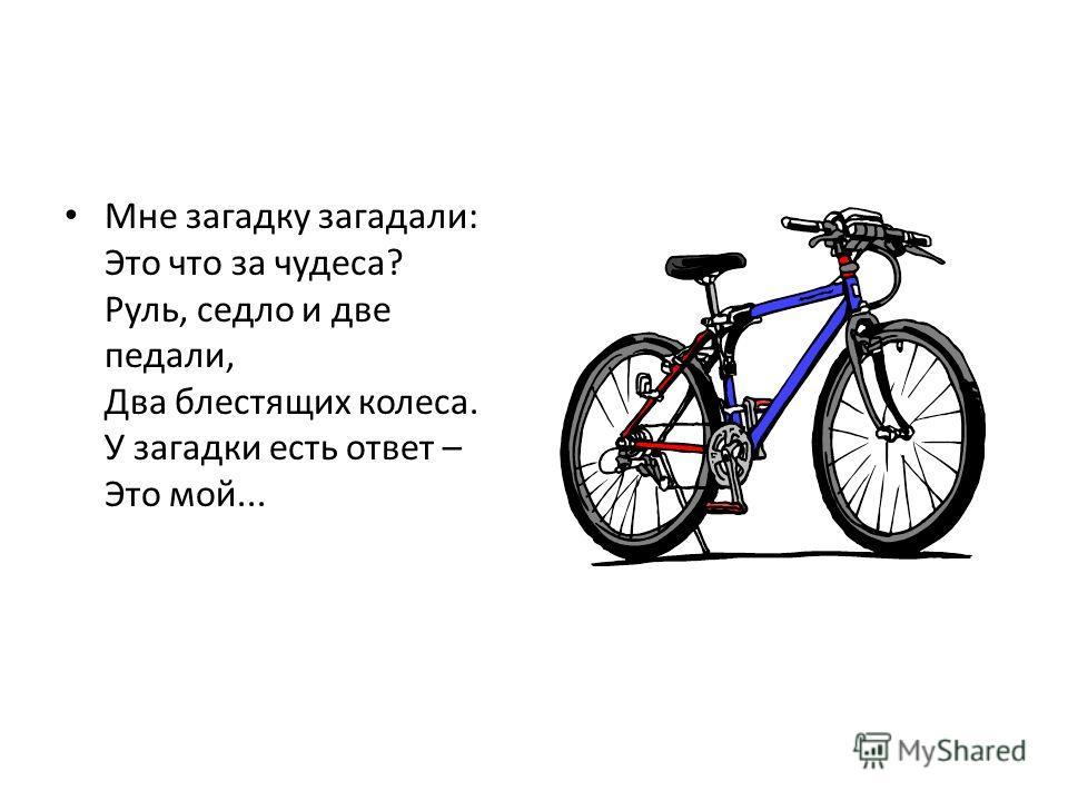Мне загадку загадали: Это что за чудеса? Руль, седло и две педали, Два блестящих колеса. У загадки есть ответ – Это мой...