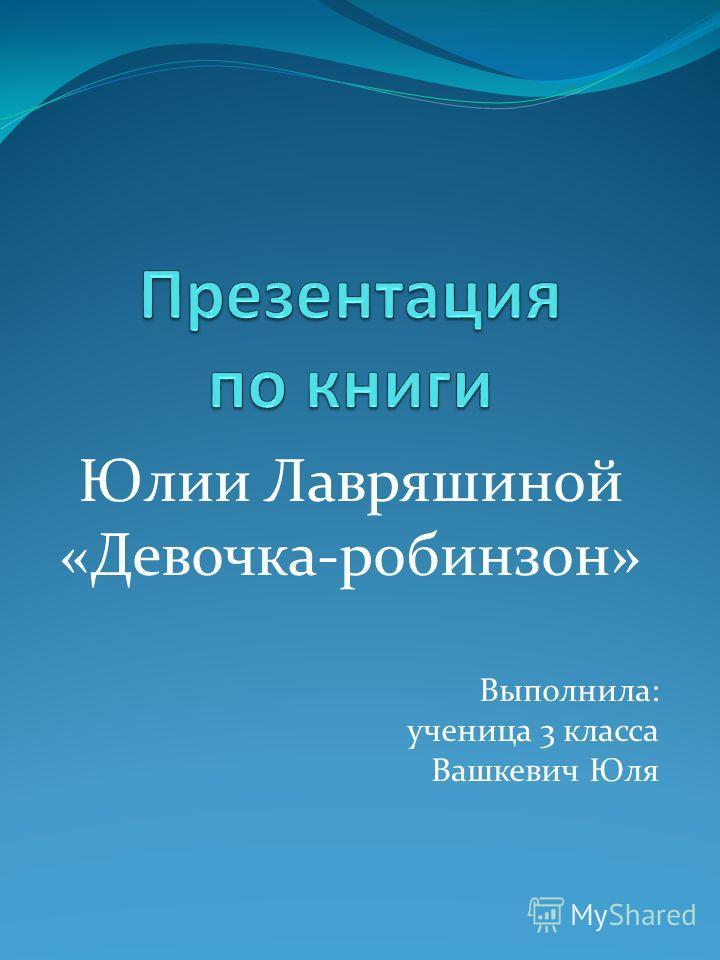 Юлии Лавряшиной «Девочка-робинзон» Выполнила: ученица 3 класса Вашкевич Юля