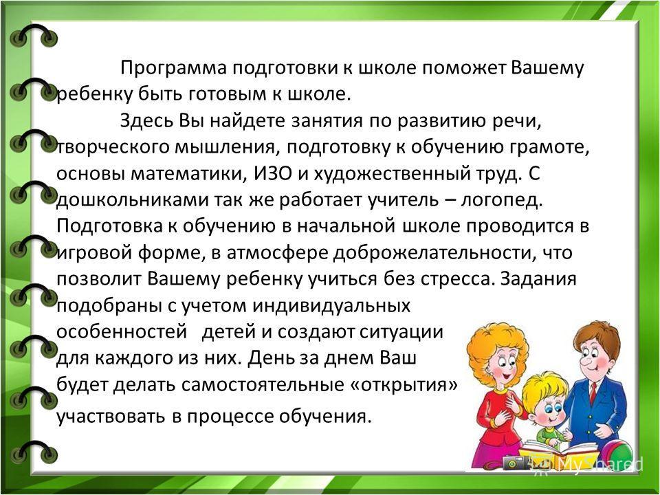 Программа подготовки к школе поможет Вашему ребенку быть готовым к школе. Здесь Вы найдете занятия по развитию речи, творческого мышления, подготовку к обучению грамоте, основы математики, ИЗО и художественный труд. С дошкольниками так же работает уч