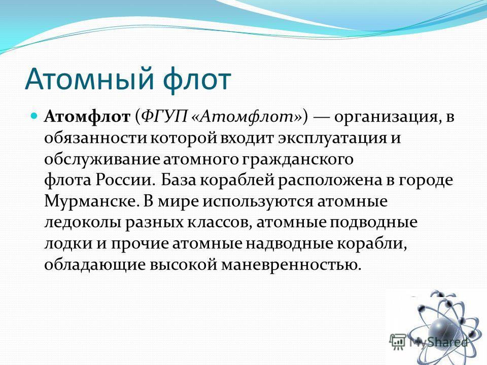 Атомный флот Атомфлот (ФГУП «Атомфлот») организация, в обязанности которой входит эксплуатация и обслуживание атомного гражданского флота России. База кораблей расположена в городе Мурманске. В мире используются атомные ледоколы разных классов, атомн
