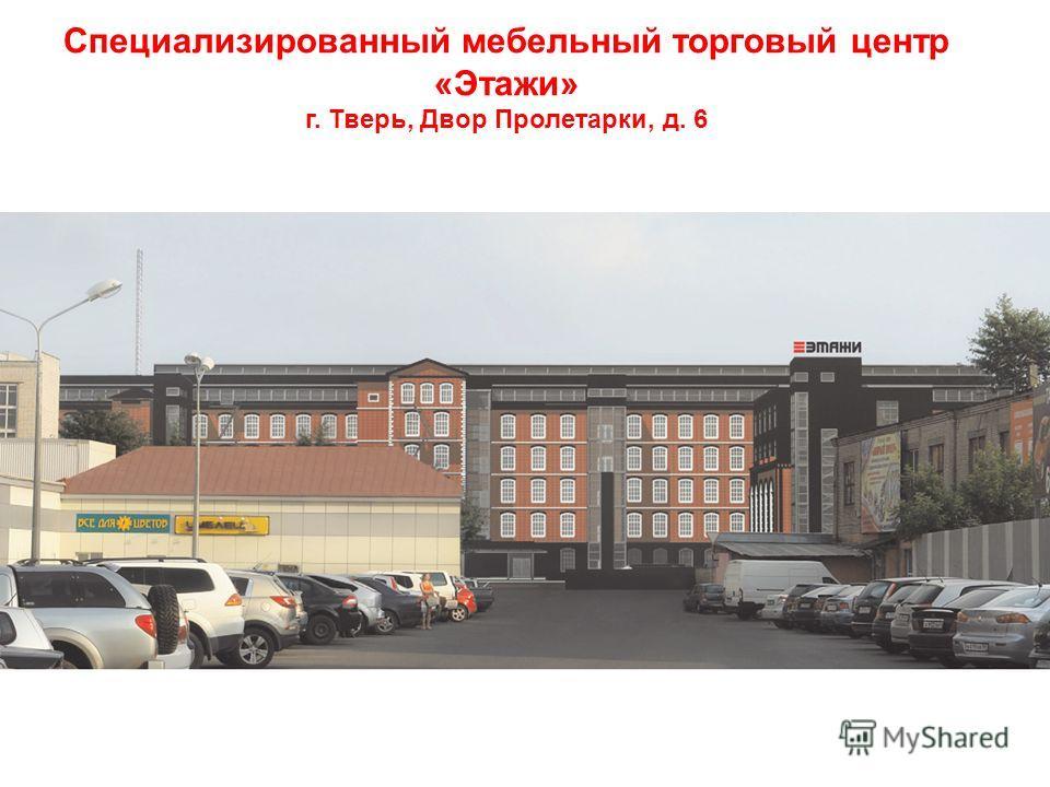 Специализированный мебельный торговый центр «Этажи» г. Тверь, Двор Пролетарки, д. 6