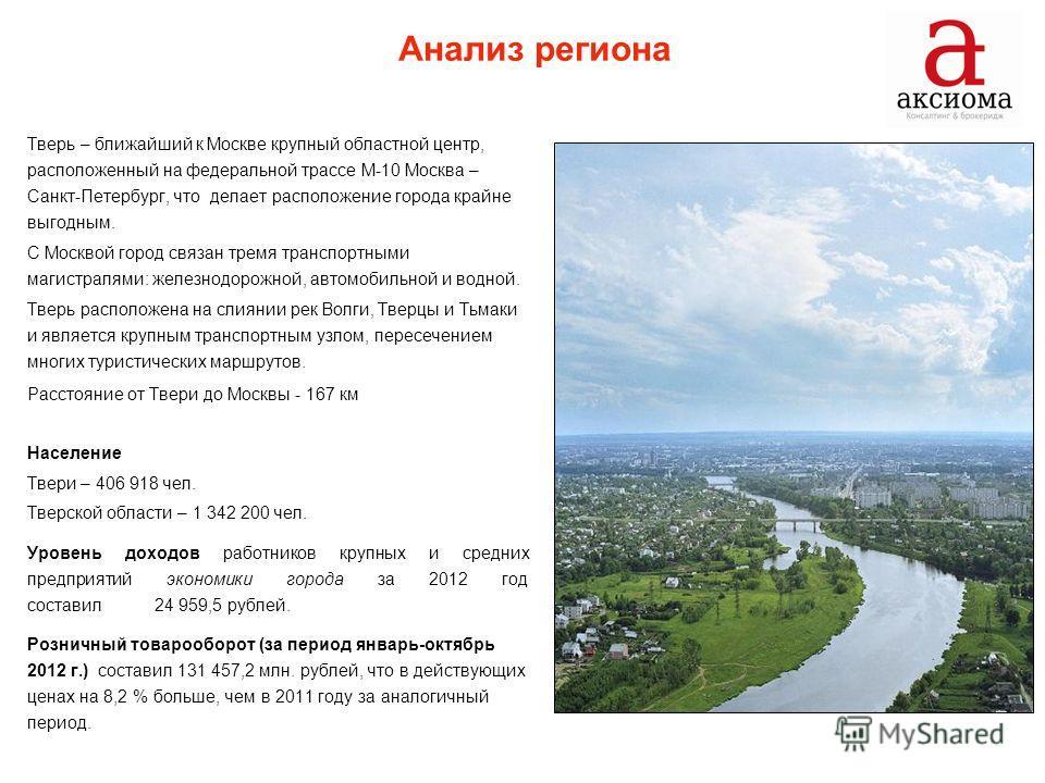 Анализ региона Тверь – ближайший к Москве крупный областной центр, расположенный на федеральной трассе М-10 Москва – Санкт-Пeтepбуpг, что делает расположение города крайне выгодным. С Москвой город связан тремя транспортными магистралями: железнодоро