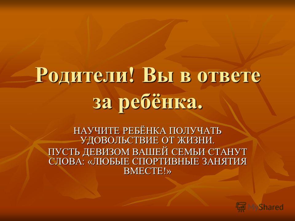 Родители! Вы в ответе за ребёнка. НАУЧИТЕ РЕБЁНКА ПОЛУЧАТЬ УДОВОЛЬСТВИЕ ОТ ЖИЗНИ. ПУСТЬ ДЕВИЗОМ ВАШЕЙ СЕМЬИ СТАНУТ СЛОВА: «ЛЮБЫЕ СПОРТИВНЫЕ ЗАНЯТИЯ ВМЕСТЕ!»