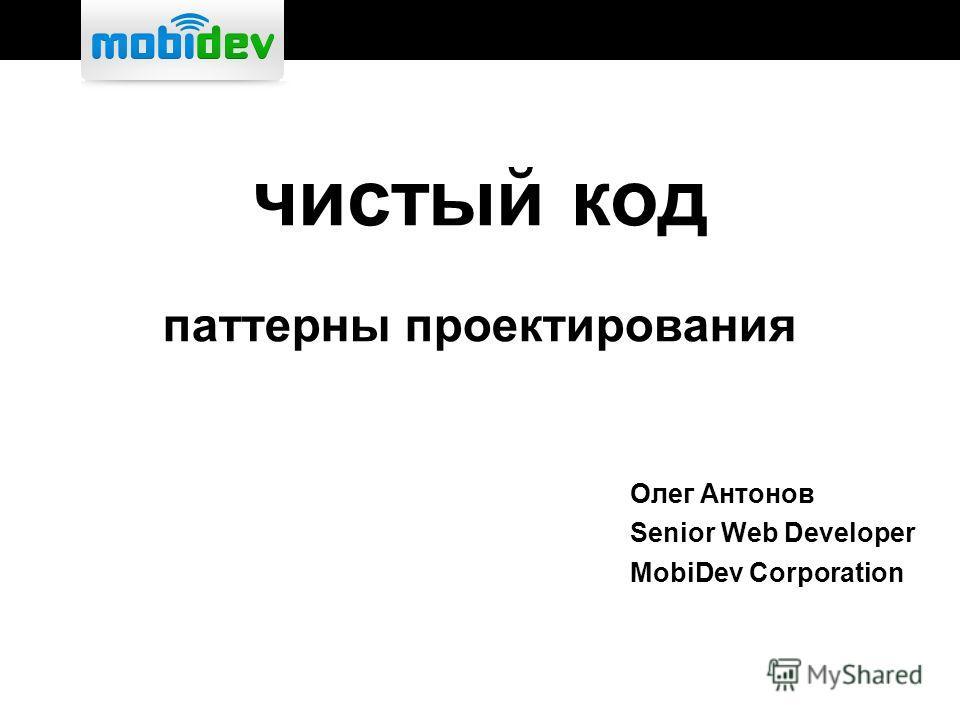 чистый код паттерны проектирования Олег Антонов Senior Web Developer MobiDev Corporation