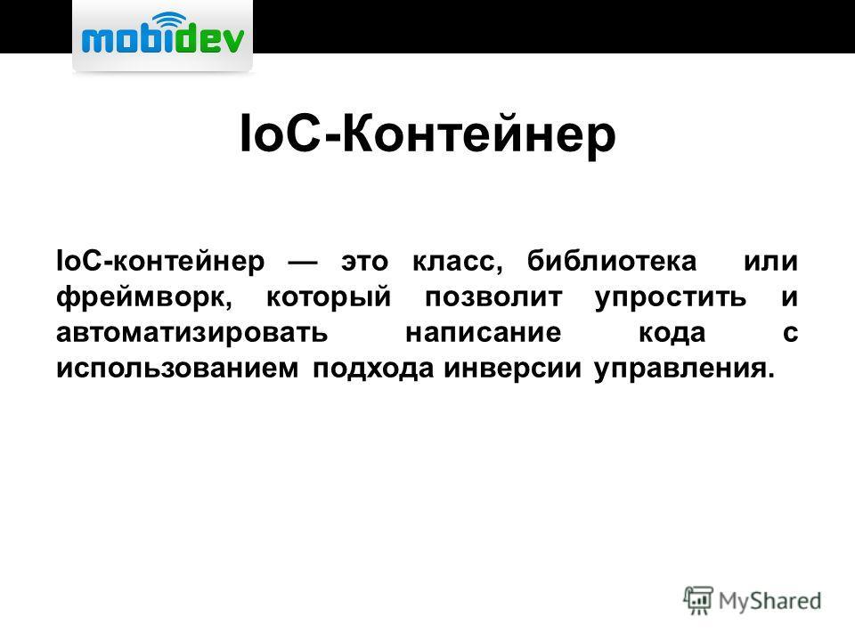 IoC-Контейнер IoC-контейнер это класс, библиотека или фреймворк, который позволит упростить и автоматизировать написание кода с использованием подхода инверсии управления.
