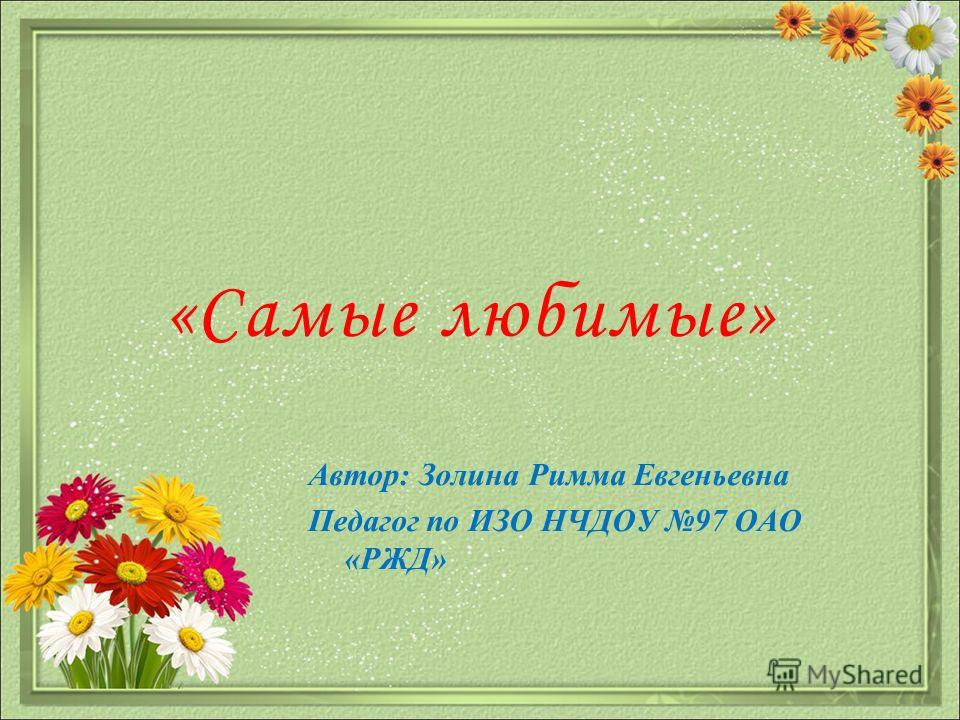 «Самые любимые» Автор: Золина Римма Евгеньевна Педагог по ИЗО НЧДОУ 97 ОАО «РЖД»