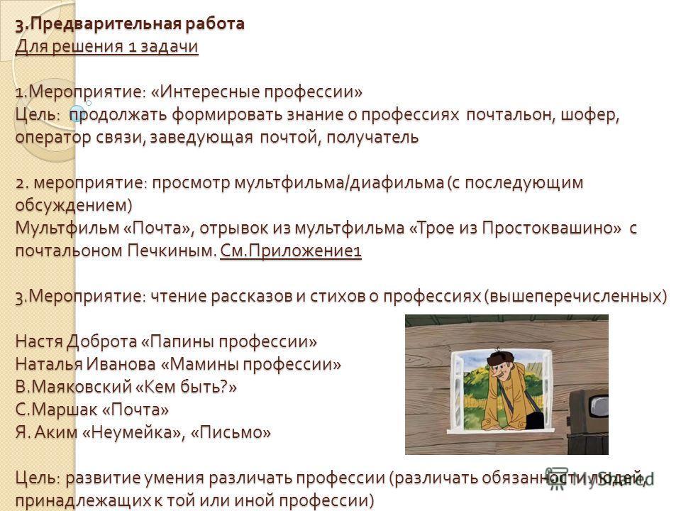 3. Предварительная работа Для решения 1 задачи 1. Мероприятие : « Интересные профессии » Цель : продолжать формировать знание о профессиях почтальон, шофер, оператор связи, заведующая почтой, получатель 2. мероприятие : просмотр мультфильма / диафиль
