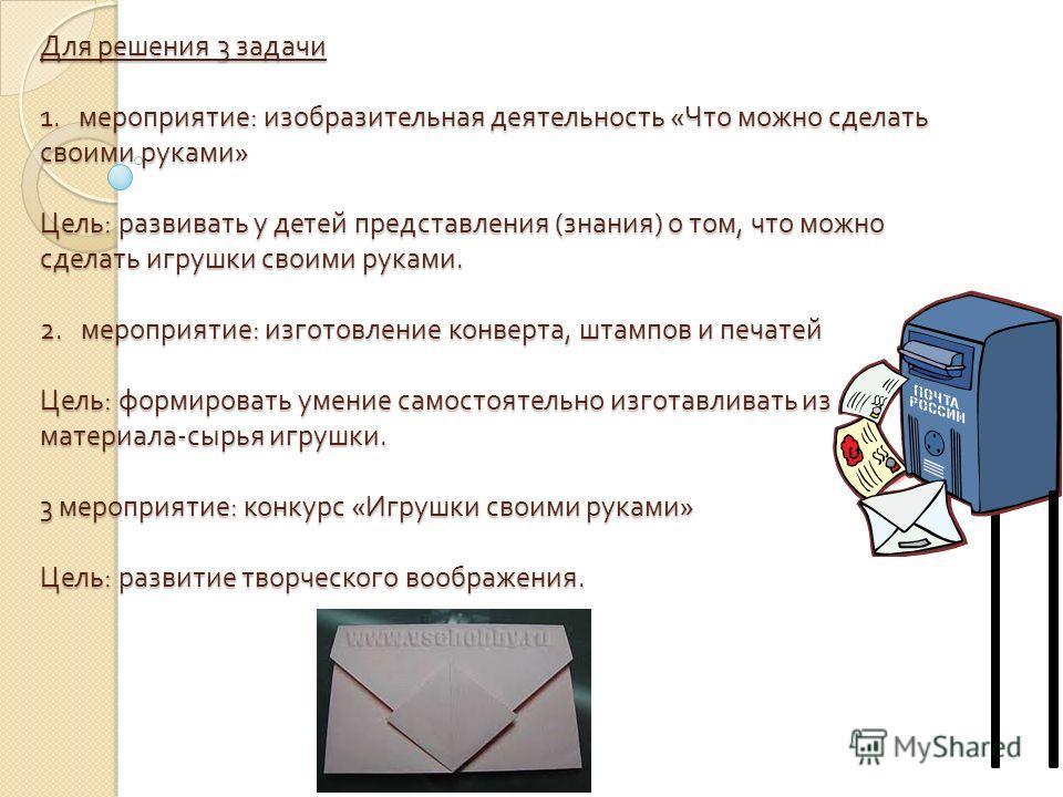 Для решения 3 задачи 1. мероприятие : изобразительная деятельность « Что можно сделать своими руками » Цель : развивать у детей представления ( знания ) о том, что можно сделать игрушки своими руками. 2. мероприятие : изготовление конверта, штампов и