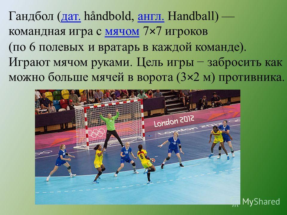 Гандбол (дат. håndbold, англ. Handball) командная игра с мячом 7×7 игроковдат.англ.мячом (по 6 полевых и вратарь в каждой команде). Играют мячом руками. Цель игры забросить как можно больше мячей в ворота (3×2 м) противника.