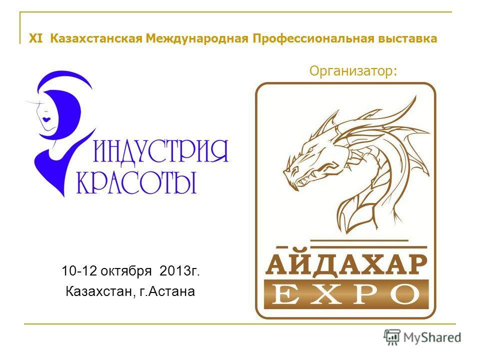 XI Казахстанская Международная Профессиональная выставка Организатор: 10-12 октября 2013г. Казахстан, г.Астана