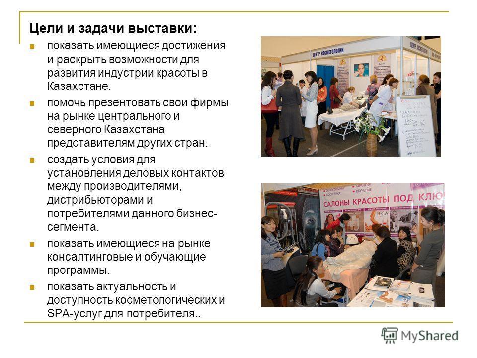 Цели и задачи выставки: показать имеющиеся достижения и раскрыть возможности для развития индустрии красоты в Казахстане. помочь презентовать свои фирмы на рынке центрального и северного Казахстана представителям других стран. создать условия для уст