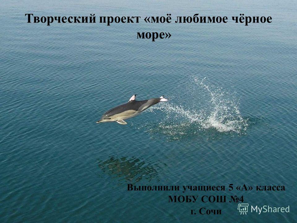 Творческий проект «моё любимое чёрное море» Выполнили учащиеся 5 «А» класса МОБУ СОШ 4 г. Сочи