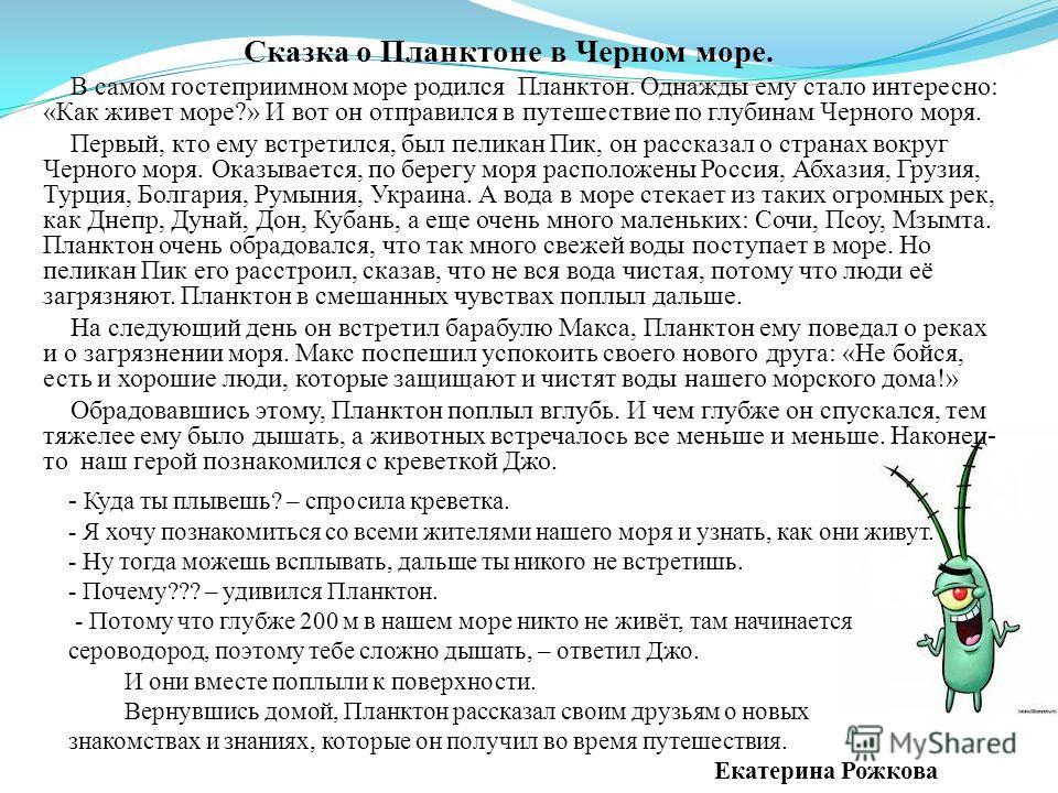 Сказка о Планктоне в Черном море. В самом гостеприимном море родился Планктон. Однажды ему стало интересно: «Как живет море?» И вот он отправился в путешествие по глубинам Черного моря. Первый, кто ему встретился, был пеликан Пик, он рассказал о стра