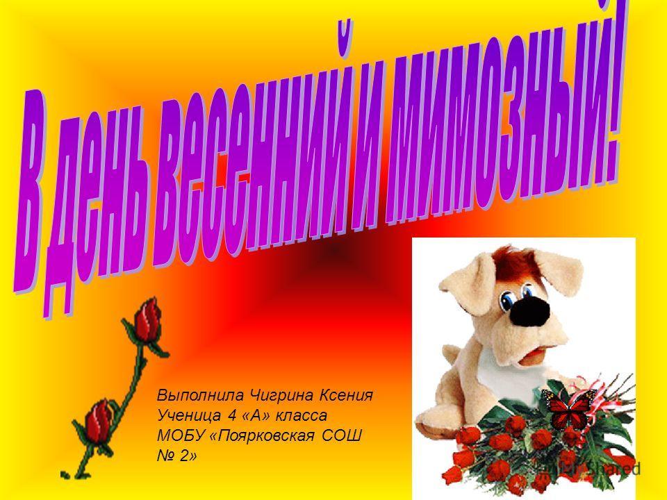 Выполнила Чигрина Ксения Ученица 4 «А» класса МОБУ «Поярковская СОШ 2»