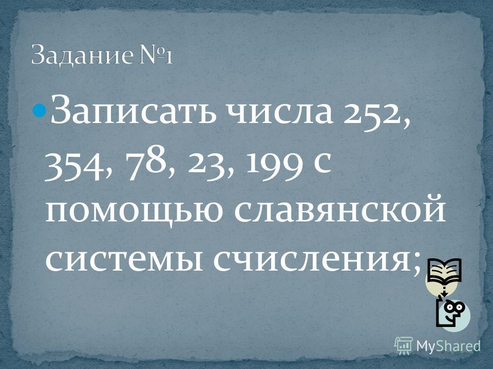 Записать числа 252, 354, 78, 23, 199 с помощью славянской системы счисления;