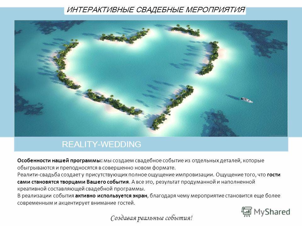 REALITY-WEDDING ИНТЕРАКТИВНЫЕ СВАДЕБНЫЕ МЕРОПРИЯТИЯ Создавая реальные события! Особенности нашей программы: мы создаем свадебное событие из отдельных деталей, которые обыгрываются и преподносятся в совершенно новом формате. Реалити-свадьба создает у