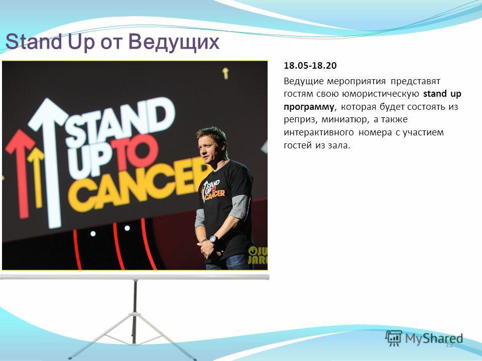 Stand Up от Ведущих 18.05-18.20 Ведущие мероприятия представят гостям свою юмористическую stand up программу, которая будет состоять из реприз, миниатюр, а также интерактивного номера с участием гостей из зала. 12