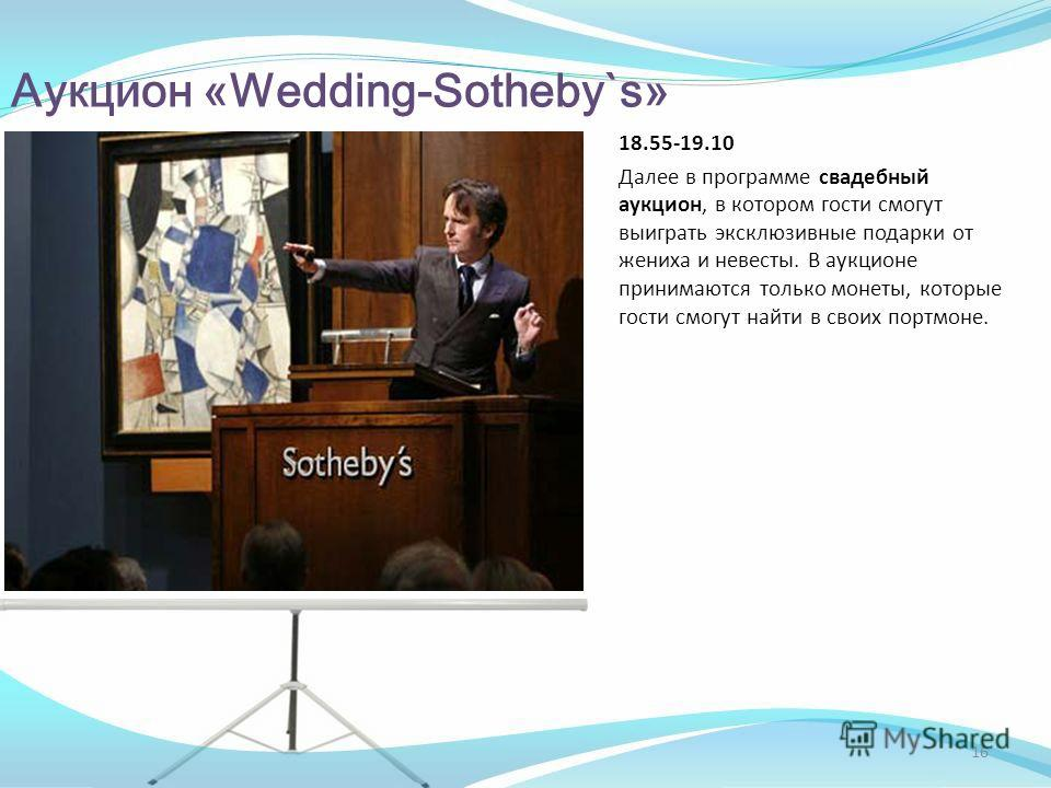 Аукцион «Wedding-Sotheby`s» 18.55-19.10 Далее в программе свадебный аукцион, в котором гости смогут выиграть эксклюзивные подарки от жениха и невесты. В аукционе принимаются только монеты, которые гости смогут найти в своих портмоне. 16