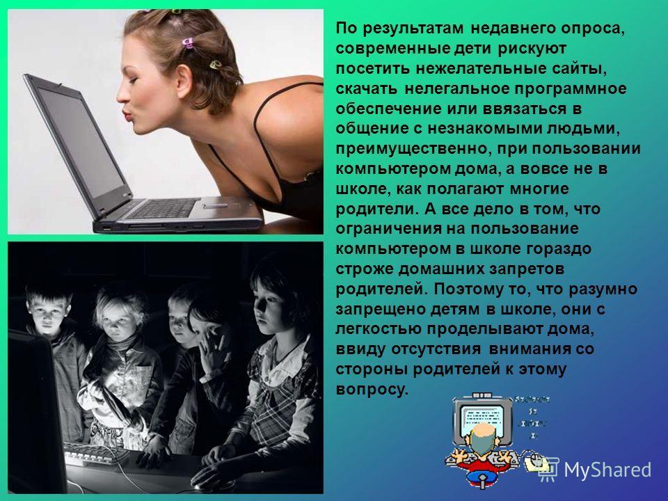 По результатам недавнего опроса, современные дети рискуют посетить нежелательные сайты, скачать нелегальное программное обеспечение или ввязаться в общение с незнакомыми людьми, преимущественно, при пользовании компьютером дома, а вовсе не в школе, к