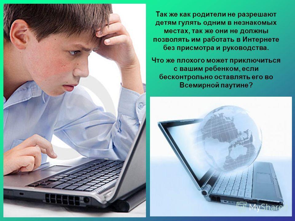 Так же как родители не разрешают детям гулять одним в незнакомых местах, так же они не должны позволять им работать в Интернете без присмотра и руководства. Что же плохого может приключиться с вашим ребенком, если бесконтрольно оставлять его во Всеми