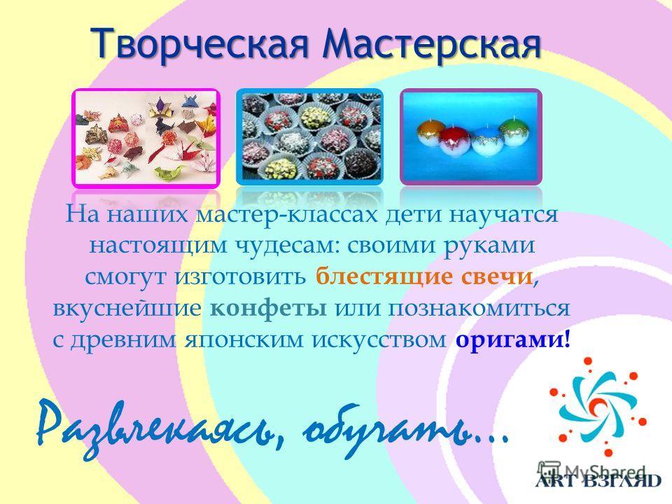 Творческая Мастерская Развлекаясь, обучать… На наших мастер-классах дети научатся настоящим чудесам: своими руками смогут изготовить блестящие свечи, вкуснейшие конфеты или познакомиться с древним японским искусством оригами!
