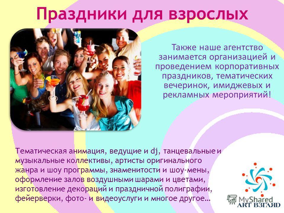 Праздники для взрослых Также наше агентство занимается организацией и проведением корпоративных праздников, тематических вечеринок, имиджевых и рекламных мероприятий! Тематическая анимация, ведущие и dj, танцевальные и музыкальные коллективы, артисты
