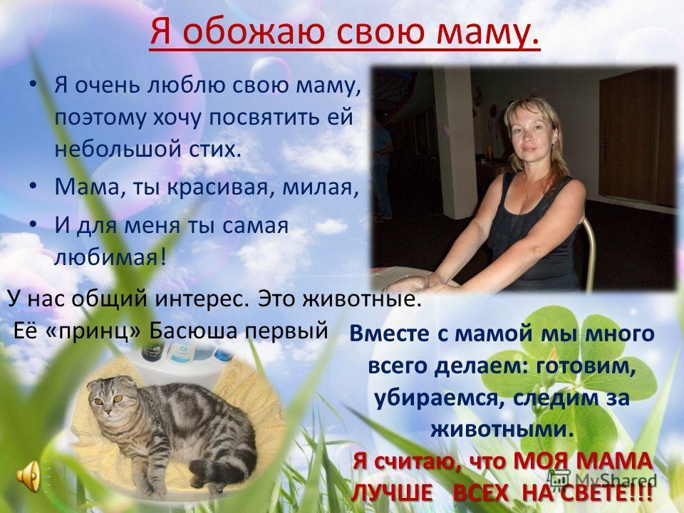 Моя любимая мама Мою маму зовут Оксана Александровна. Моя мама работает в школе 7 и в школе 2 по английскому языку. Моя мама самая любимая. Мама мне помогает в уроках. Моя мама красивая, добрая, заботливая. Моей маме 31 год.
