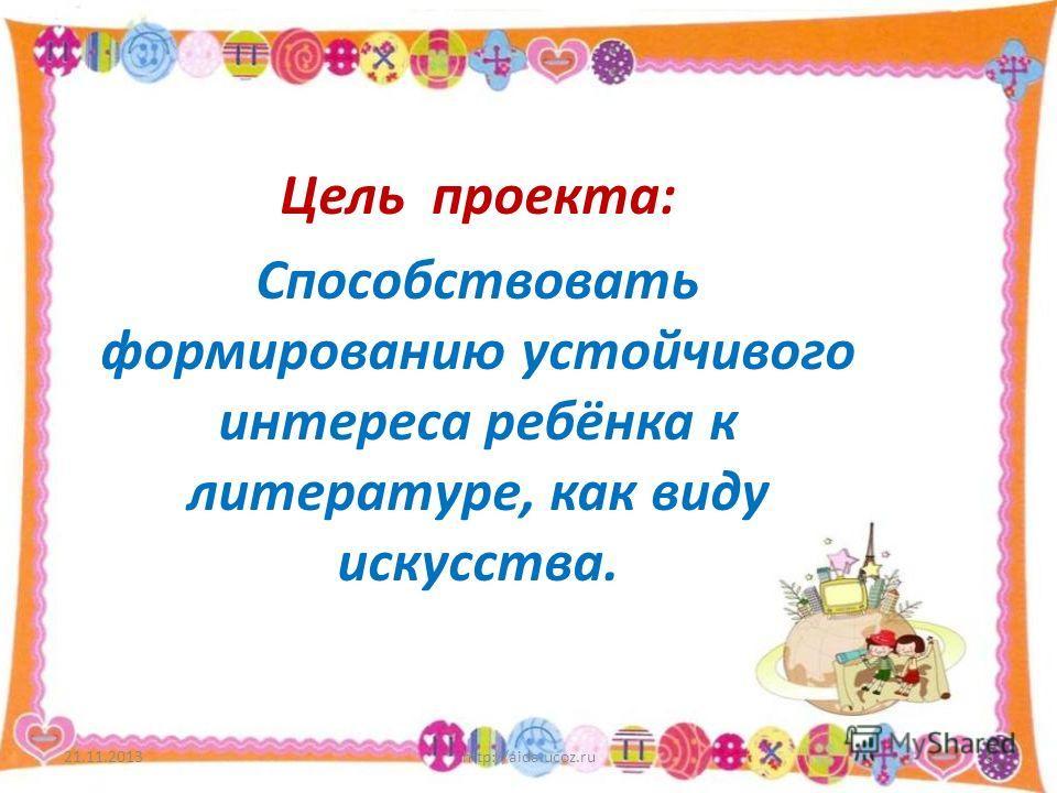 Цель проекта: Способствовать формированию устойчивого интереса ребёнка к литературе, как виду искусства. 21.11.2013http://aida.ucoz.ru8