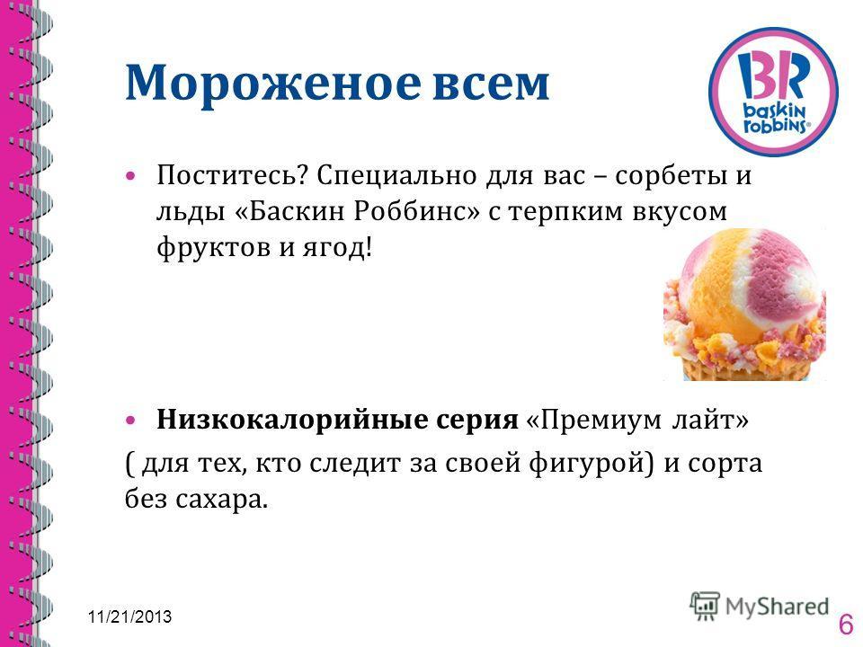 Мороженое всем Поститесь? Специально для вас – сорбеты и льды «Баскин Роббинс» с терпким вкусом фруктов и ягод! Низкокалорийные серия «Премиум лайт» ( для тех, кто следит за своей фигурой) и сорта без сахара. 11/21/2013 6