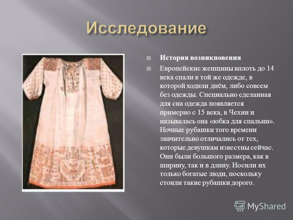 История возникновения Европейские женщины вплоть до 14 века спали в той же одежде, в которой ходили днём, либо совсем без одежды. Специально сделанная для сна одежда появляется примерно с 15 века, в Чехии и называлась она « юбка для спальни ». Ночные