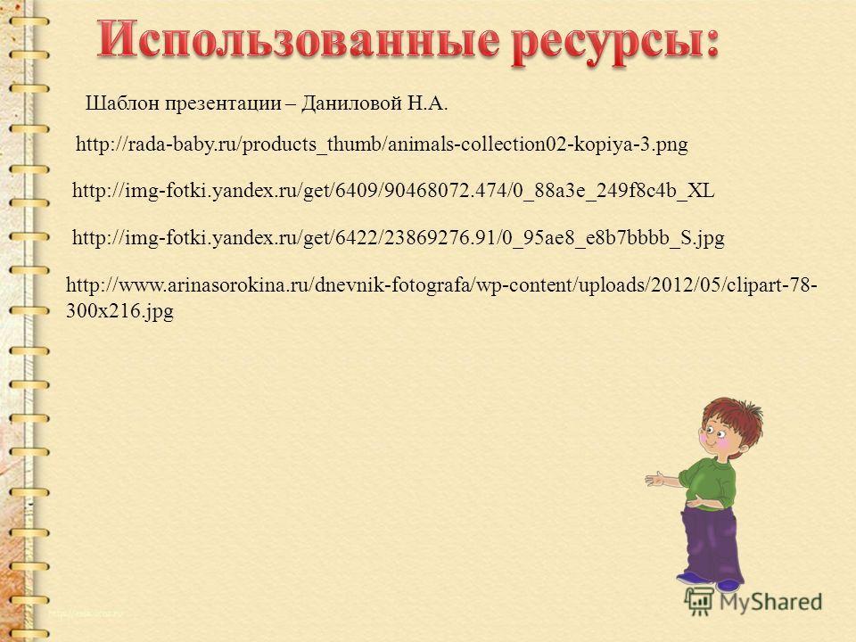 Шаблон презентации – Даниловой Н.А. http://rada-baby.ru/products_thumb/animals-collection02-kopiya-3.png http://img-fotki.yandex.ru/get/6409/90468072.474/0_88a3e_249f8c4b_XL http://img-fotki.yandex.ru/get/6422/23869276.91/0_95ae8_e8b7bbbb_S.jpg http: