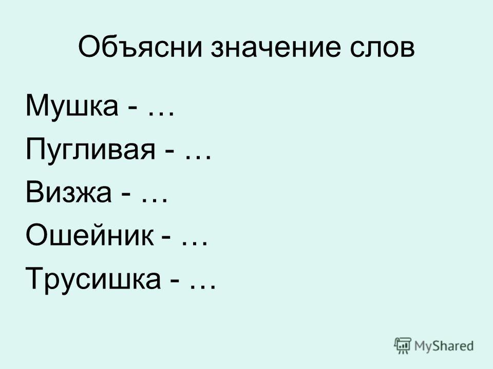 Объясни значение слов Мушка - … Пугливая - … Визжа - … Ошейник - … Трусишка - …