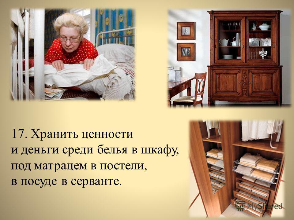 17. Хранить ценности и деньги среди белья в шкафу, под матрацем в постели, в посуде в серванте.