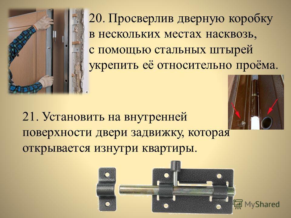 20. Просверлив дверную коробку в нескольких местах насквозь, с помощью стальных штырей укрепить её относительно проёма. 21. Установить на внутренней поверхности двери задвижку, которая открывается изнутри квартиры.
