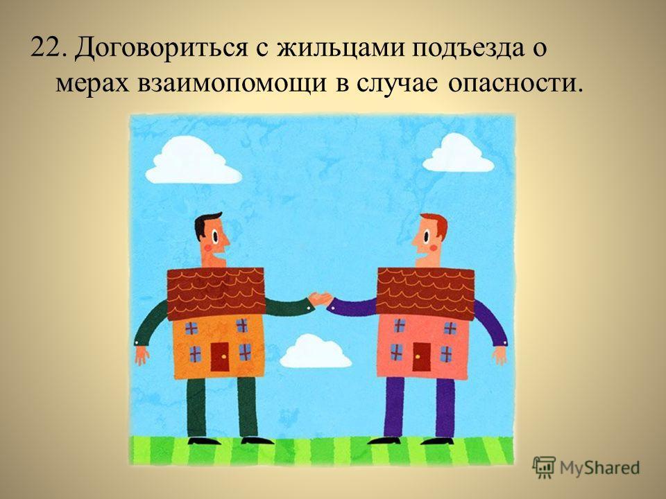 22. Договориться с жильцами подъезда о мерах взаимопомощи в случае опасности.
