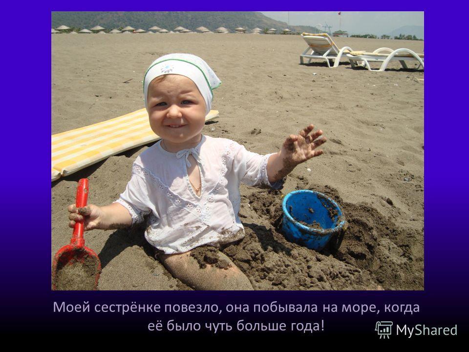 Моей сестрёнке повезло, она побывала на море, когда её было чуть больше года!