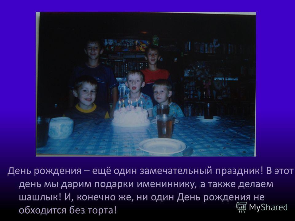 День рождения – ещё один замечательный праздник! В этот день мы дарим подарки имениннику, а также делаем шашлык! И, конечно же, ни один День рождения не обходится без торта!