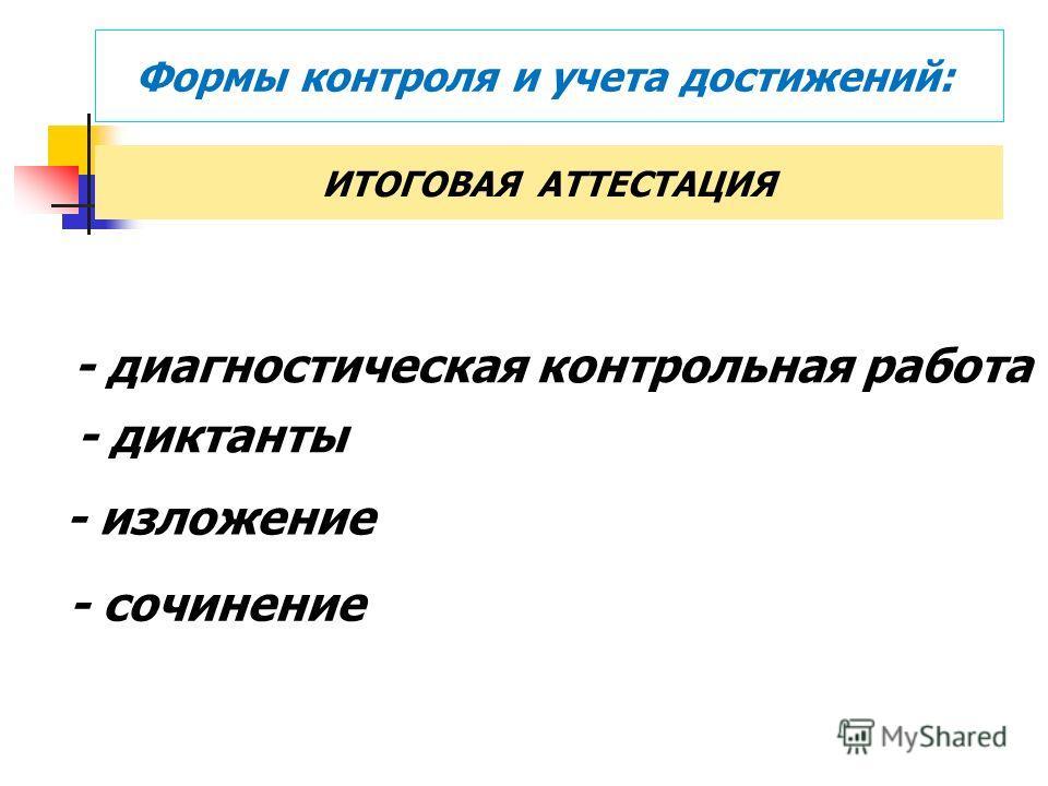 Формы контроля и учета достижений: ИТОГОВАЯ АТТЕСТАЦИЯ - диагностическая контрольная работа - диктанты - изложение - сочинение