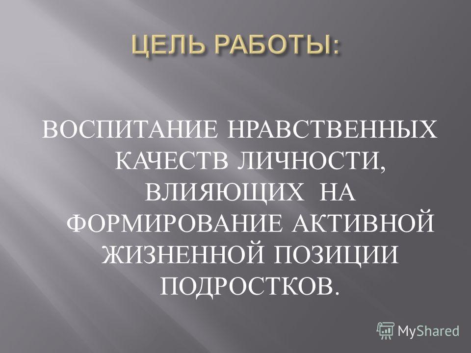 ВОСПИТАНИЕ НРАВСТВЕННЫХ КАЧЕСТВ ЛИЧНОСТИ, ВЛИЯЮЩИХ НА ФОРМИРОВАНИЕ АКТИВНОЙ ЖИЗНЕННОЙ ПОЗИЦИИ ПОДРОСТКОВ.