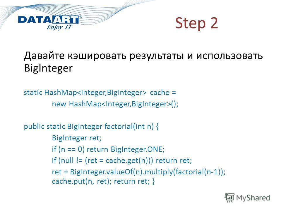 Step 2 Давайте кэшировать результаты и использовать BigInteger static HashMap cache = new HashMap (); public static BigInteger factorial(int n) { BigInteger ret; if (n == 0) return BigInteger.ONE; if (null != (ret = cache.get(n))) return ret; ret = B