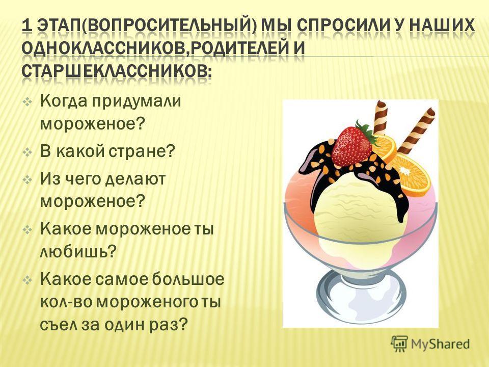 А кто и где придумал мороженое? А сколько есть видов мороженого? Из чего делают мороженое? А можно ли самим придумать мороженое? А можно ли самим сделать мороженое?