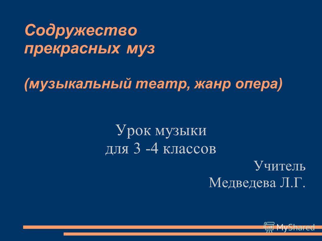 Содружество прекрасных муз (музыкальный театр, жанр опера) Урок музыки для 3 -4 классов Учитель Медведева Л.Г.
