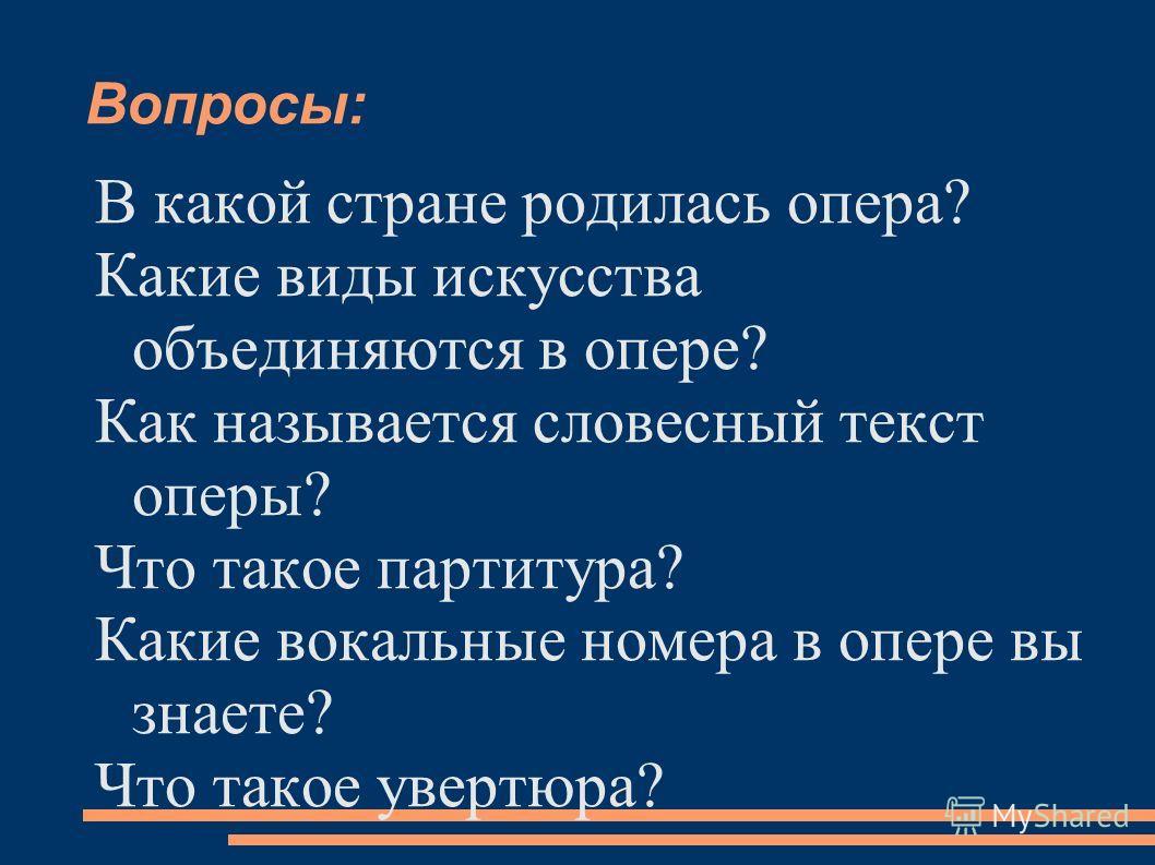Вопросы: В какой стране родилась опера? Какие виды искусства объединяются в опере? Как называется словесный текст оперы? Что такое партитура? Какие вокальные номера в опере вы знаете? Что такое увертюра?