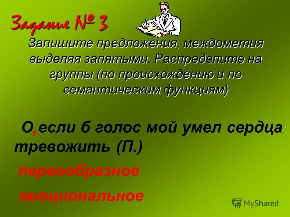Задание 3 Запишите предложения, междометия выделяя запятыми. Распределите на группы (по происхождению и по семантическим функциям) О если б голос мой умел сердца тревожить (П.), первообразное эмоциональное
